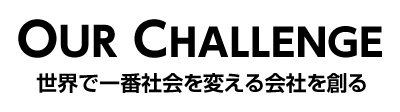OUR CHALLENGE 世界で一番社会を変える会社を創る